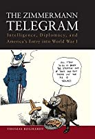 The Zimmermann Telegram: Intelligence, Diplomacy, and America's Entry Into World War I