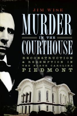 Murder in the Courthouse:: Reconstruction and Redemption in the North Carolina Piedmont