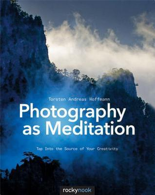 Photography as Meditation Tap Into the Source of Your Creativity