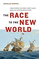 The Race to the New World: Christopher Columbus, John Cabot and a Lost History of Discovery