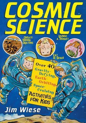 Cosmic Science: Over 40 Gravity-Defying, Earth-Orbiting, Space-Cruising Activities for Kids  by  Jim Wiese