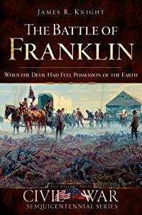 The Battle of Franklin: When the Devil Had Full Possession of the Earth (Civil War Sesquicentennial Series)