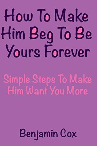 How To Make Him Beg To Be Yours Foreve r- Simple Steps To