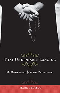 That Undeniable Longing: My Road to and from the Priesthood