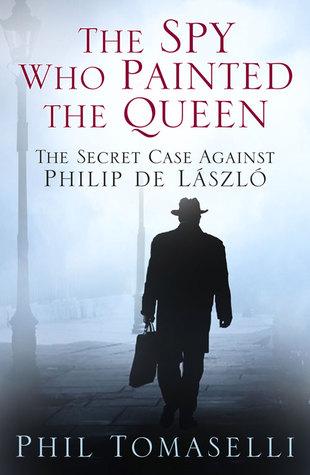 The Spy Who Painted the Queen: The Secret Case Against Philip de László