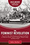 The Feminist Revolution: A Story of the Three Most Inspiring and Empowering Women in American History: Susan B. Anthony, Margaret Sanger, and Betty Friedan