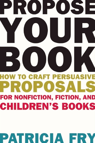 Propose Your Book: How to Craft Persuasive Proposals for Nonfiction, Fiction, and Children?s Books