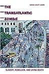 The Transatlantic Zombie: Slavery, Rebellion, and Living Death