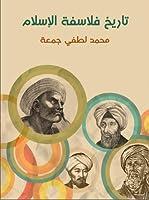 تاريخ فلاسفة الإسلام: دراسة شاملة عن حياتهم وأعمالهم ونقد تحليلي عن آرائهم الفلسفية