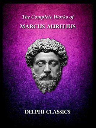 Delphi Complete Works of Marcus Aurelius (Illustrated) (Delphi Ancient Classics Book 37)