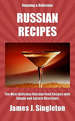 RUSSIAN RECIPES: The Most Delicious Russian Food Recipes with Simple and Easiest Directions and Mouth Watering Taste