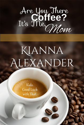 Are You There, Coffee? It's Me, Mom by Kianna Alexander