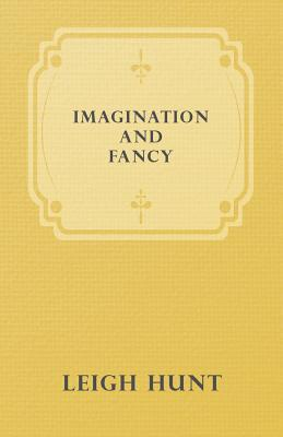 Imagination and Fancy; Or, Selections from the English Poets Illustrative of Those First Requisites of Their Art, with Markings of the Best Passages, Critical Notices of the Writers, and an Essay in Answer to the Question, What Is Poetry?