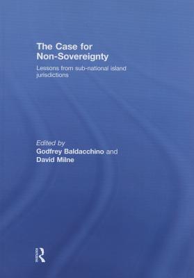 The Case for Non-Sovereignty: Lessons from Sub-National Island Jurisdictions Godfrey Baldacchino, David Milne