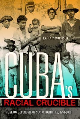 Cuba's Racial Crucible: The Sexual Economy of Social Identities, 1750-2000