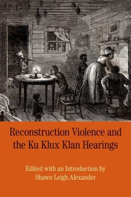 Reconstruction Violence and the Ku Klux Klan Hearings: A Brief History with Documents