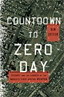 Countdown to Zero Day: Stuxnet and the Launch of the World's First Digital Weapon