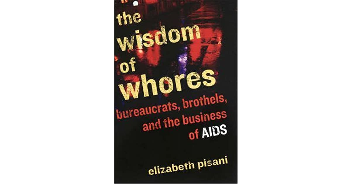wisdom of whores The wisdom of whores: bureaucrats, brothels, and the business of aids by elizabeth pisani viking canada, 372 pages, $35 this is an utterly fascinating book.