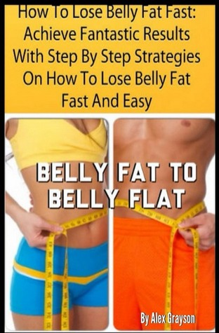 How To Lose Belly Fat Fast Achieve Fantastic Results With Step By Step Strategies On How To Lose Belly Fat Fast And Easy By Alex Grayson