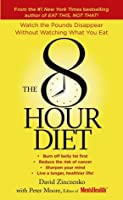 The 8-Hour Diet: Watch the Pounds Disappear without Watching What You Eat!