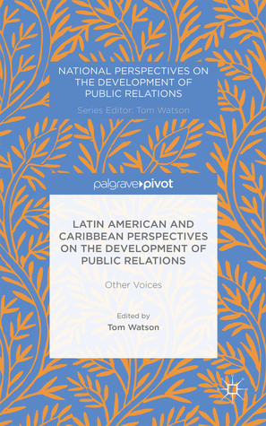 Latin American and Caribbean Perspectives on the Development of Public Relations: Other Voices