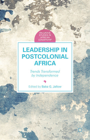Leadership in Postcolonial Africa Trends Transformed by Independence