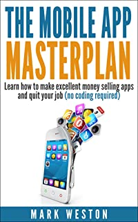 The Mobile App Masterplan: Learn how to make excellent money selling apps and quit your job (no coding required)