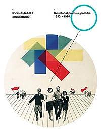 Socijalizam i modernost. Umjetnost, kultura i politika 1950.-1974.