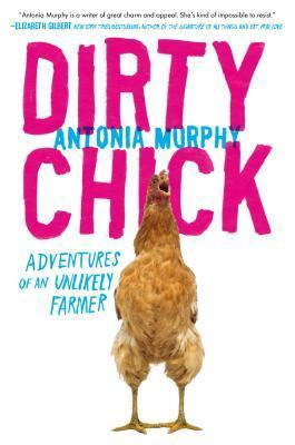 Dirty Chick Adventures of an Unlikely Farmer