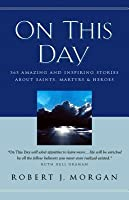 On This Day: 365 Amazing and Inspiring Stories about Saints, Martyrs and Heroes