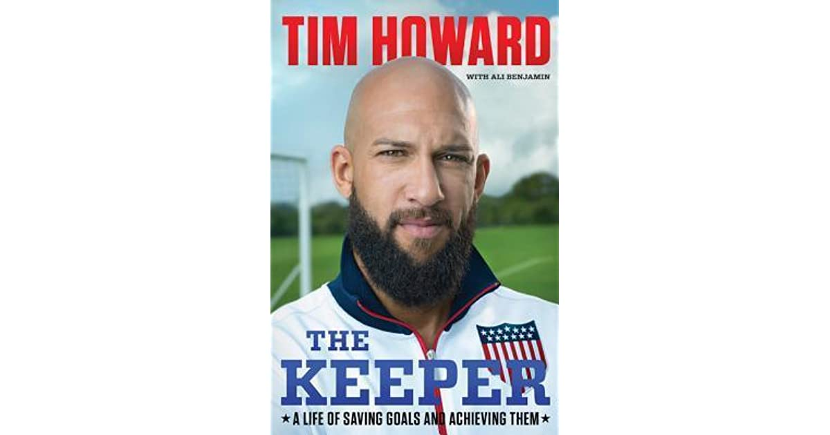 The Keeper A Life Of Saving Goals And Achieving Them By Tim Howard