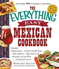 The Everything Easy Mexican Cookbook: Includes Chipotle Salsa, Chicken Tortilla Soup, Chiles Rellenos, Baja-Style Crab, Pistachio-Coconut Flan...and Hundreds More!