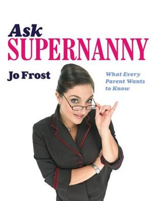 Ask Supernanny: What Every Parent Wants to Know by Jo Frost