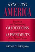 A Call to America: Inspiring and Empowering Quotations from the 43 Presidents of the United States
