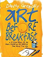 Art Before Breakfast: A Zillion Ways to be More Creative No Matter How Busy You Are
