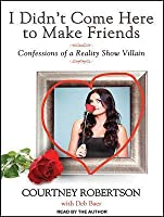 I Didn't Come Here to Make Friends: Confessions of a Reality Show Villain