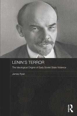 Lenin's Terror: The Ideological Origins of Early Soviet State Violence