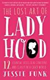 The Lost Art of Ladyhood: 12 Essential Skills to be Confident & Classy in a Crazy World