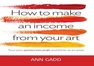 How to Make an Income from Your Art: Turn Your Passion Into Profit and Thrive as an Artist. Ann Gadd