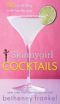Skinnygirl Cocktails: 100 Fun  Flirty Guilt-Free Recipes