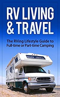 RV Living & Travel: The RVing Lifestyle Guide to Full-time or Part-time Camping