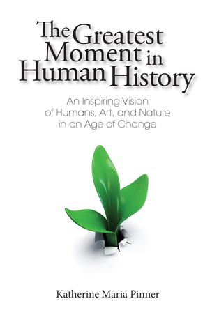 The Greatest Moment In Human History: An Inspiring Vision of Humans, Art, and Nature in an Age of Change