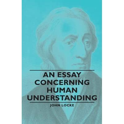 john locke essays concerning human understanding — locke, an essay concerning human understanding empiricism has a long and distinguished history thinkers such as aristotle, thomas aquinas, john locke, george berkeley, david hume, adam smith, thomas reid and john stuart mill some of its most.