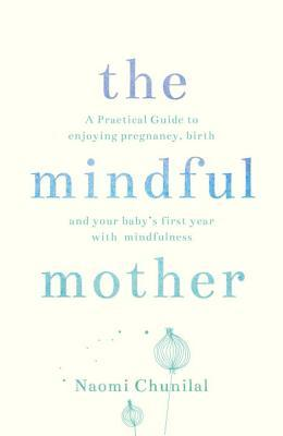 The Mindful Mother: A Practical and Spiritual Guide to Enjoying Pregnancy, Birth and Beyond with Mindfulness