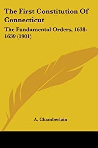 The First Constitution of Connecticut: The Fundamental Orders, 1638-1639 (1901)