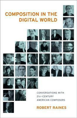 Composition in the Digital World Conversations with 21st Century American Composers