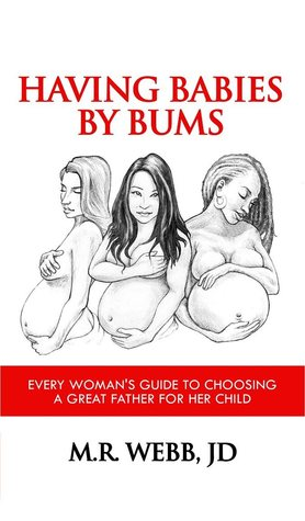 Having Babies By Bums: Every Woman's Guide to Choosing A Great Father for Her Child