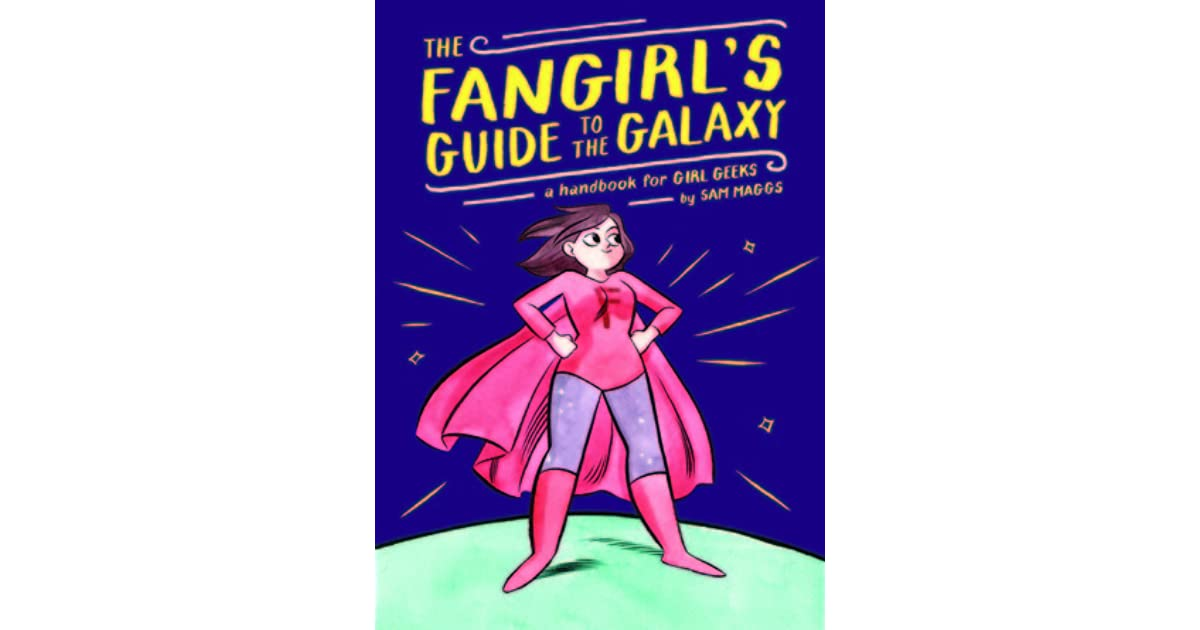 The Fangirl S Guide To The Galaxy A Handbook For Girl Geeks By Sam