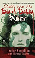 Daddy Was the Black Dahlia Killer: The Identity of America's Most Notorious Serial Murderer--Revealed at Last