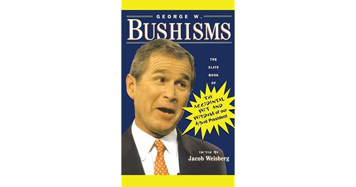 George W Bushisms The Slate Book Of Accidental Wit And Wisdom Of